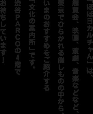 「ほぼ日カルチャん」は、展覧会、映画、演劇、音楽などなど、東京でひらかれる催しものの中から、いまのおすすめをご紹介する「文化の案内所」です。渋谷PARCOの4階でお待ちしています!