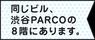 同じビル渋谷PARCOの8階にあります。