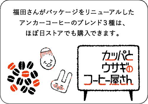 福田さんがパッケージをリニューアルした<br /> アンカーコーヒーのブレンド3種は、<br /> ほぼ日ストアでも購入できます。  カッパとウサギのコーヒー屋さん